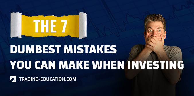 The 7 Dumbest Mistakes You Can Make When Investing
