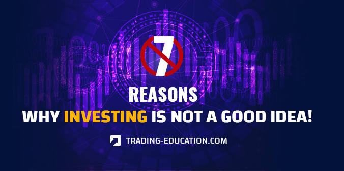 7 Reasons Why Investing Is Not a Good Idea!