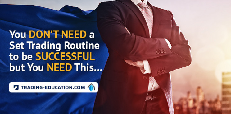 You Don't Need a Set Trading Routine to be Successful but You Need This…