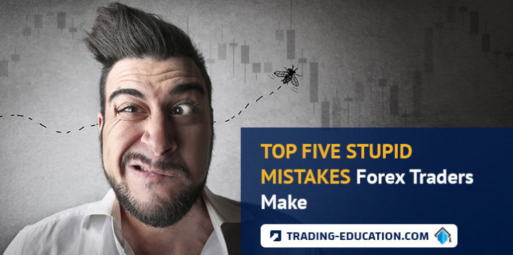 Top Five Stupid Mistakes Forex Traders Make