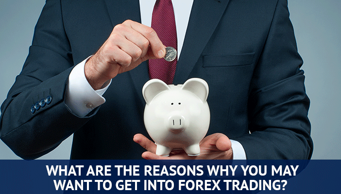reasons you may want to get into forex trading