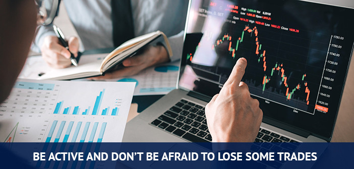 be active and don't be afraid to lose some trades