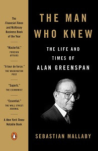 The Man Who Knew: The Life & Times of Alan Greenspan by Sebastian Mallaby